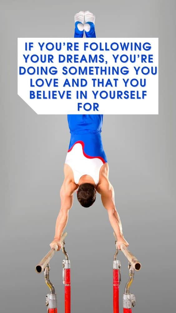 If you're following your dreams, you're doing something you love and that you believe in yourself for