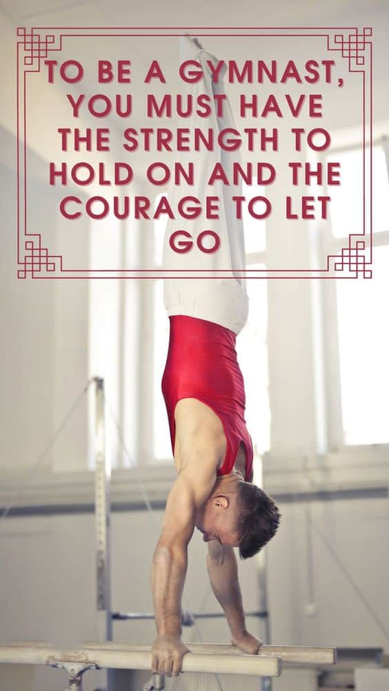 To be a gymnast, you must have the strength to hold on and the courage to let go